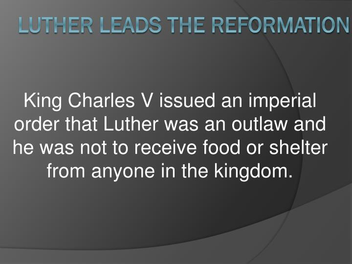 King Charles V issued an imperial order that Luther was an outlaw and he was not to receive food or shelter from anyone in the kingdom.