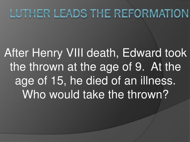 After Henry VIII death, Edward took the thrown at the age of 9.  At the age of 15, he died of an illness.  Who would take the thrown?