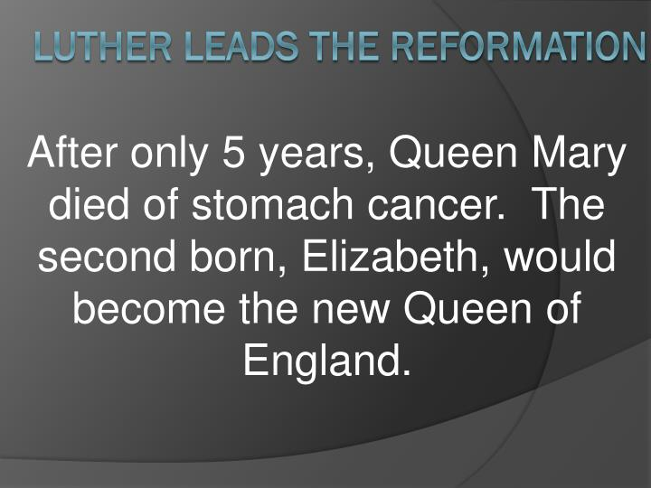 After only 5 years, Queen Mary died of stomach cancer.  The second born, Elizabeth, would become the new Queen of England.