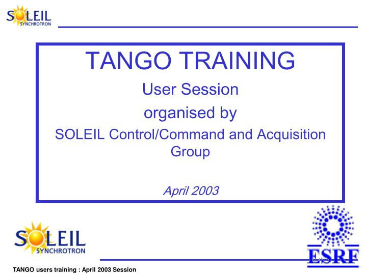 tango training user session organised by soleil control command and acquisition group april 2003 n.