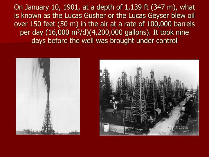 On January 10, 1901, at a depth of 1,139ft (347 m), what is known as the Lucas Gusher or the Lucas Geyser blew oil over 150feet (50 m) in the air at a rate of 100,000barrels per day (16,000 m