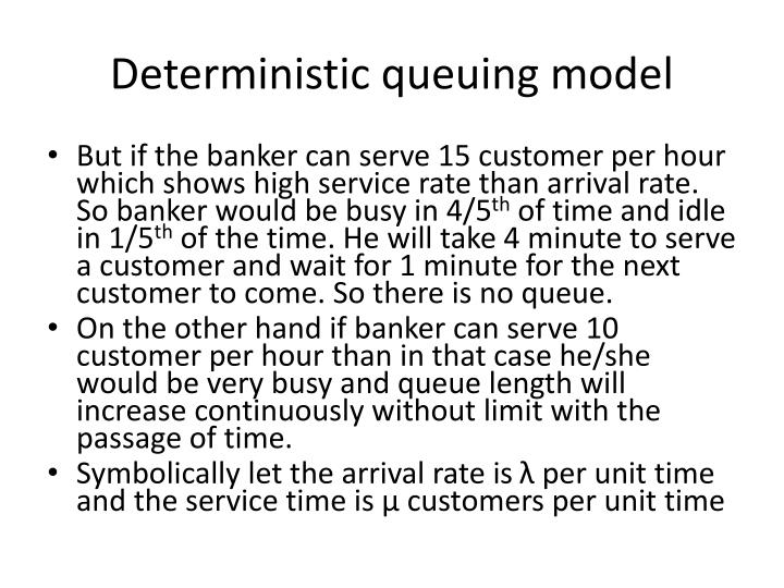 queing model A queueing model is a mathematical description of a queuing system which makes some specific assumptions about the probabilistic nature of the arrival and service processes, the number and type of servers, and the queue discipline and organization.