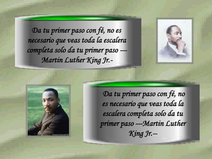 Da tu primer paso con fé, no es necesario que veas toda la escalera completa solo da tu primer paso ---Martin Luther King Jr.-