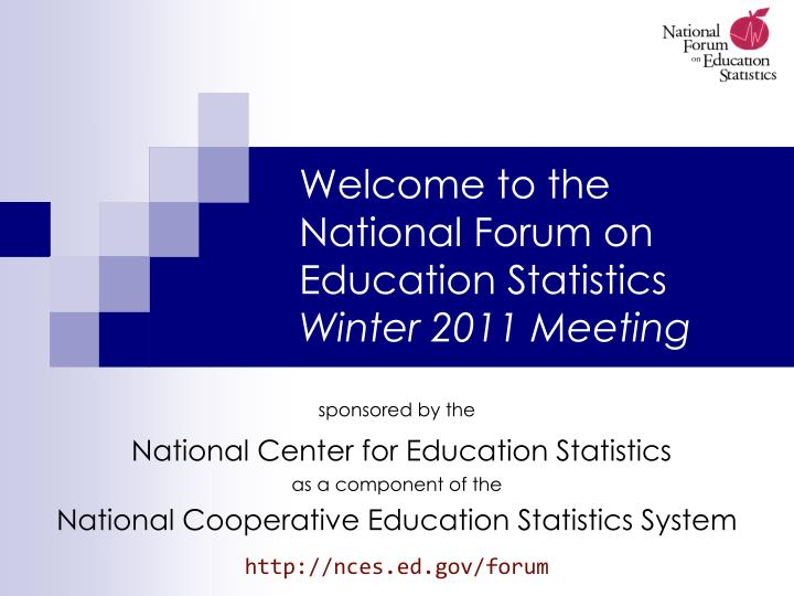 welcome to the national forum on education statistics winter 2011 meeting n.