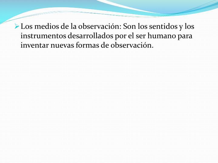 Los medios de la observación: Son los sentidos y los instrumentos desarrollados por el ser humano para inventar nuevas formas de observación.