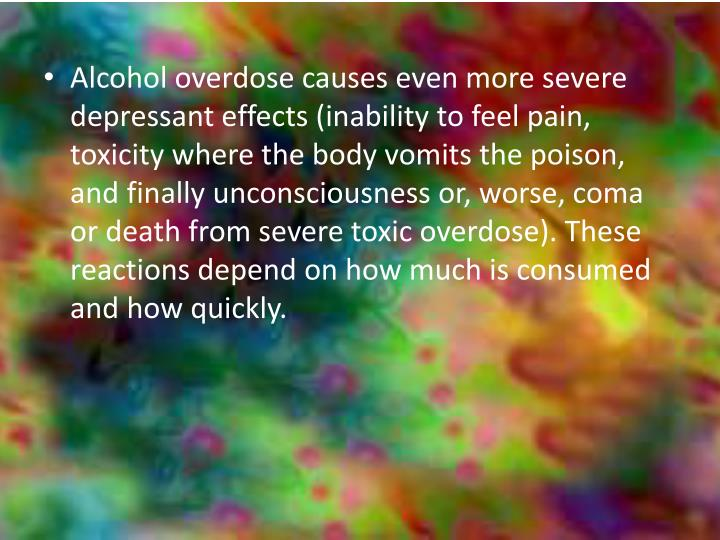 Alcohol overdose causes even more severe depressant effects (inability to feel pain, toxicity where the body vomits the poison, and finally unconsciousness or, worse, coma or death from severe toxic overdose). These reactions depend on how much is consumed and how quickly.