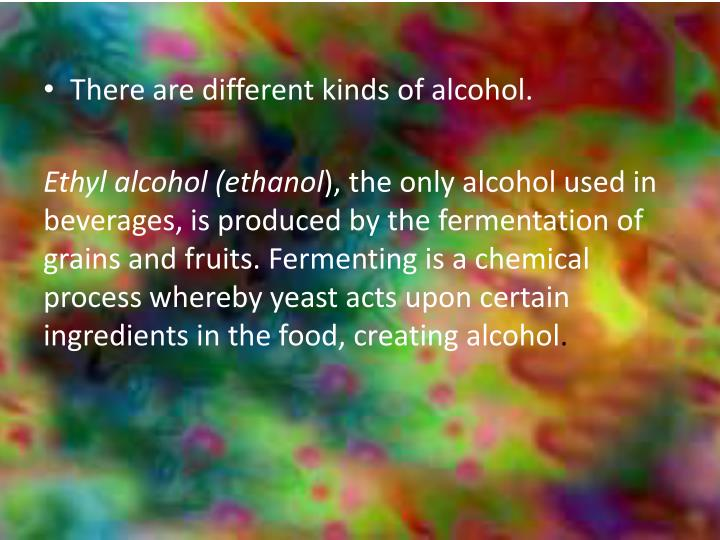 There are different kinds of alcohol.