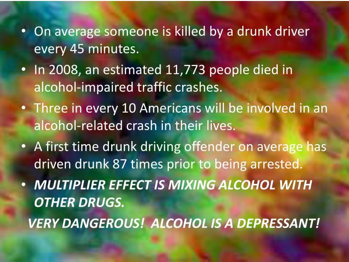 On average someone is killed by a drunk driver every 45 minutes.