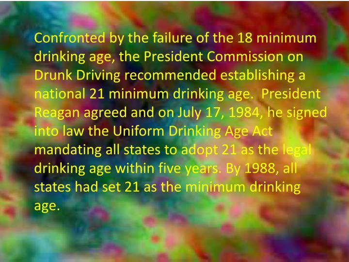 Confronted by the failure of the 18 minimum drinking age, the President Commission on Drunk Driving recommended establishing a national 21 minimum drinking age.  President Reagan agreed and on July 17, 1984, he signed into law the Uniform Drinking Age Act mandating all states to adopt 21 as the legal drinking age within five years. By 1988, all states had set 21 as the minimum drinking age.