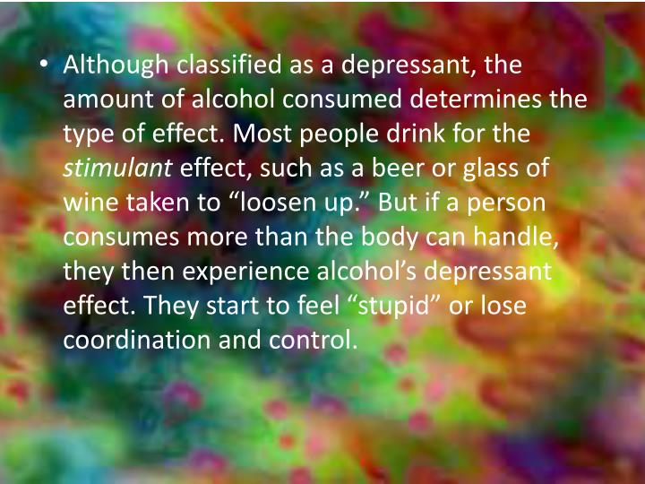Although classified as a depressant, the amount of alcohol consumed determines the type of effect. Most people drink for the