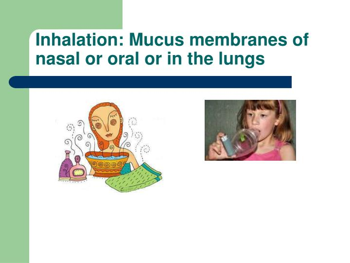 Inhalation: Mucus membranes of nasal or oral or in the lungs