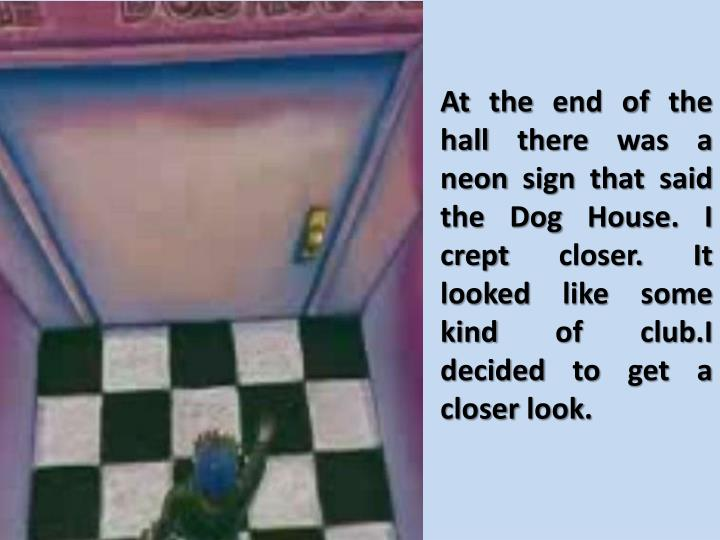 At the end of the hall there was a neon sign that said the Dog House. I crept closer. It looked like...