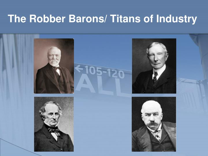The Robber Barons/ Titans of Industry