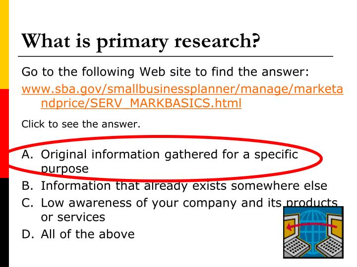 what primary research Primary sources are original materials/information on which other research is based it includes journal articles of original research, conference papers, dissertations, technical reports, and patents primary sources are also sets of data, such as health statistics, which have been tabulated, but not interpreted.