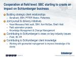 cooperation at field level sbc starting to create an impact on schlumberger business