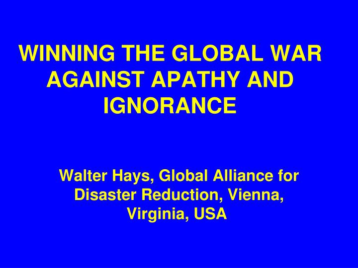 winning the global war against apathy and ignorance n.