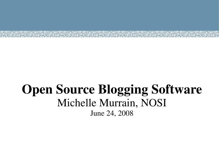 open source blogging software michelle murrain nosi june 24 2008 n.