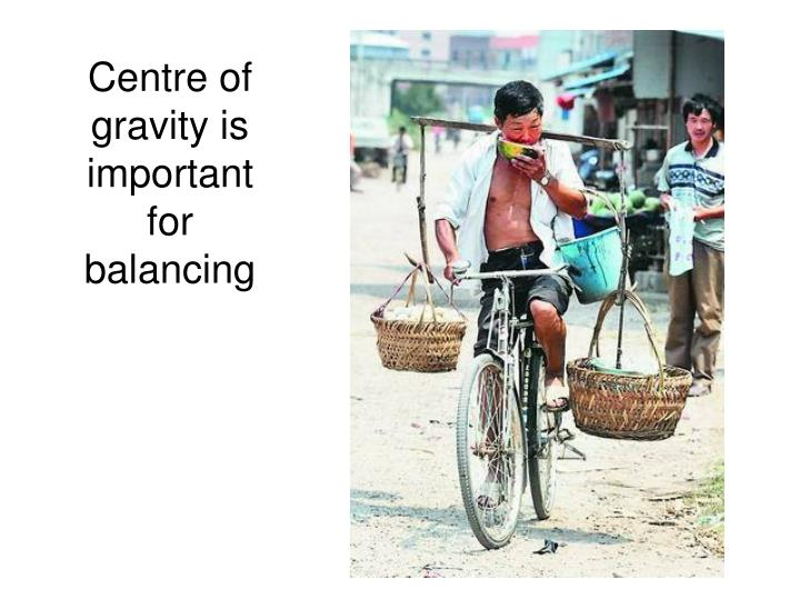 Centre of gravity is important for balancing