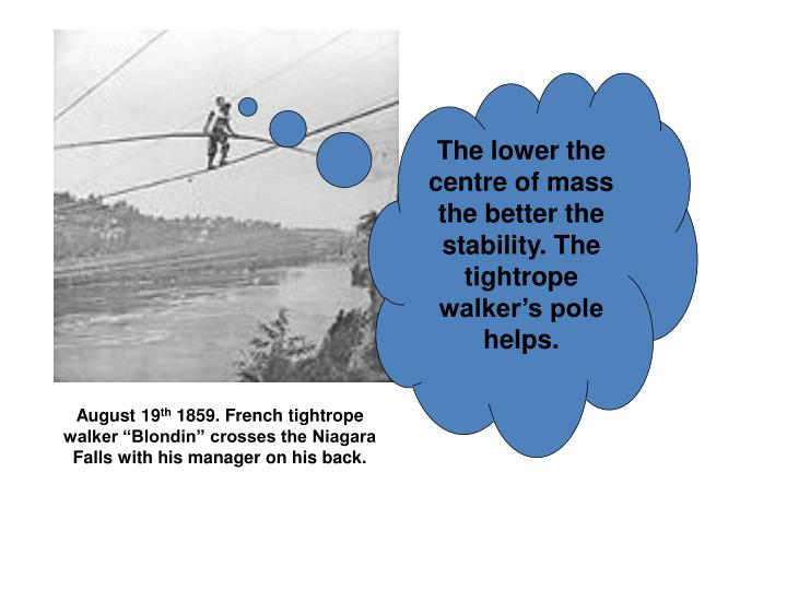 The lower the centre of mass the better the stability. The tightrope walker's pole helps.
