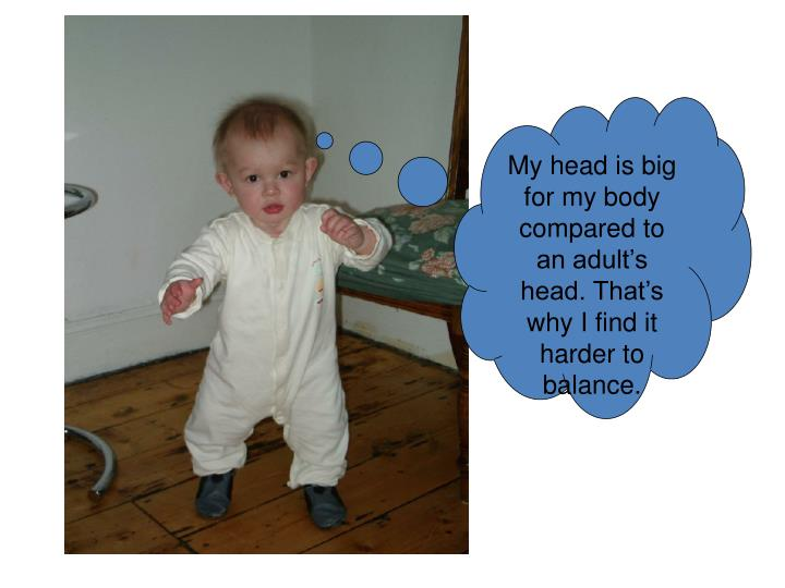 My head is big for my body compared to an adult's head. That's why I find it harder to balance.