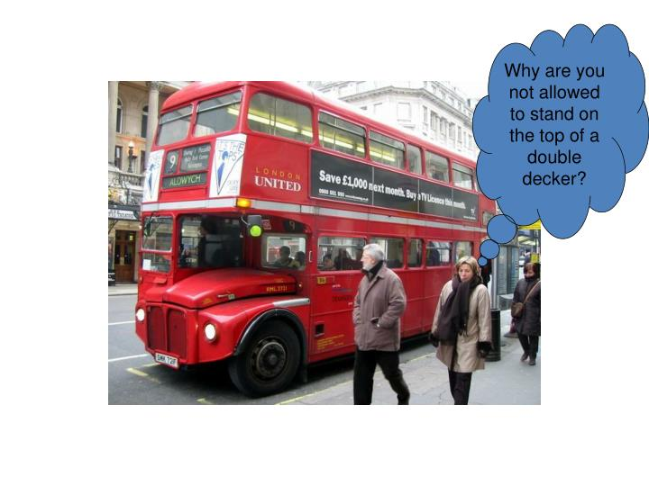 Why are you not allowed to stand on the top of a double decker?