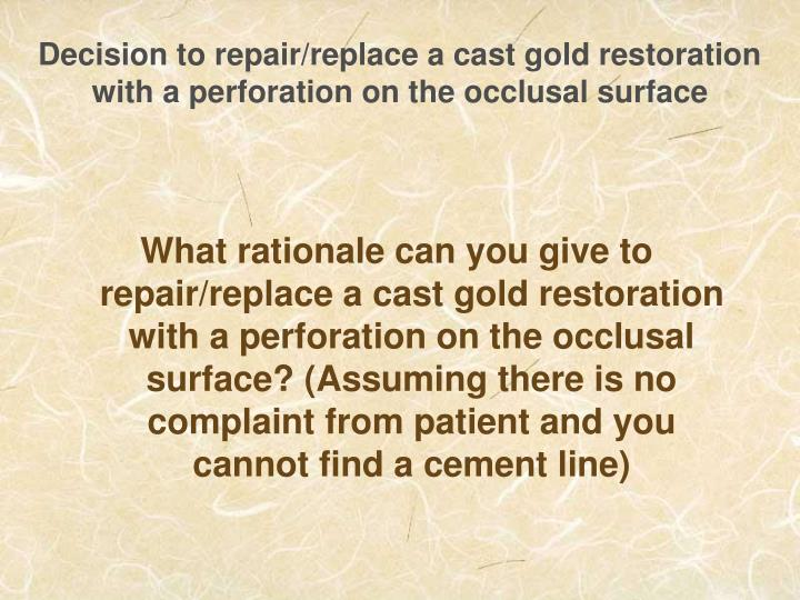 Decision to repair/replace a cast gold restoration with a perforation on the occlusal surface
