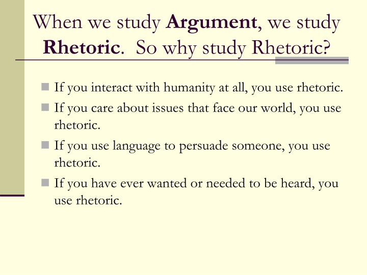 the study of rhetoric The philosophy of rhetoric i a richards in this in-depth work, richards defines rhetoric as the study of misunderstanding and its remedies focusing on how words work in discourse, he examines the interaction of words with each other and with their contexts, demonstrating how a continual synthesis of meaning--or principle of metaphor--gives life to discussion.