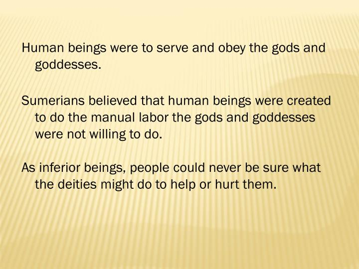 Human beings were to serve and obey the gods and goddesses.