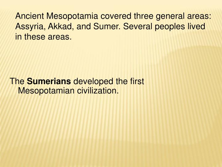 Ancient Mesopotamia covered three general areas: Assyria, Akkad, and Sumer. Several peoples lived in...