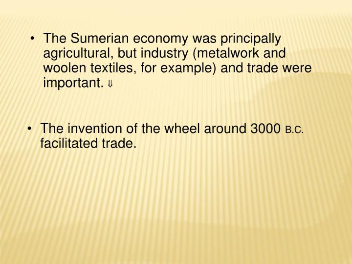 The Sumerian economy was principally agricultural, but industry (metalwork and woolen textiles, for example) and trade were important.