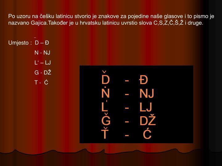 Po uzoru na češku latinicu stvorio je znakove za pojedine naše glasove i to pismo je nazvano Gajica.Također je u hrvatsku latinicu uvrstio slova C,S,Z,Č,Š,Ž i druge.
