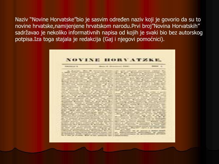 """Naziv """"Novine Horvatske""""bio je sasvim određen naziv koji je govorio da su to novine hrvatske,namijenjene hrvatskom narodu.Prvi broj""""Novina Horvatskih"""" sadržavao je nekoliko informativnih napisa od kojih je svaki bio bez autorskog potpisa.Iza toga stajala je redakcija (Gaj i njegovi pomoćnici)."""