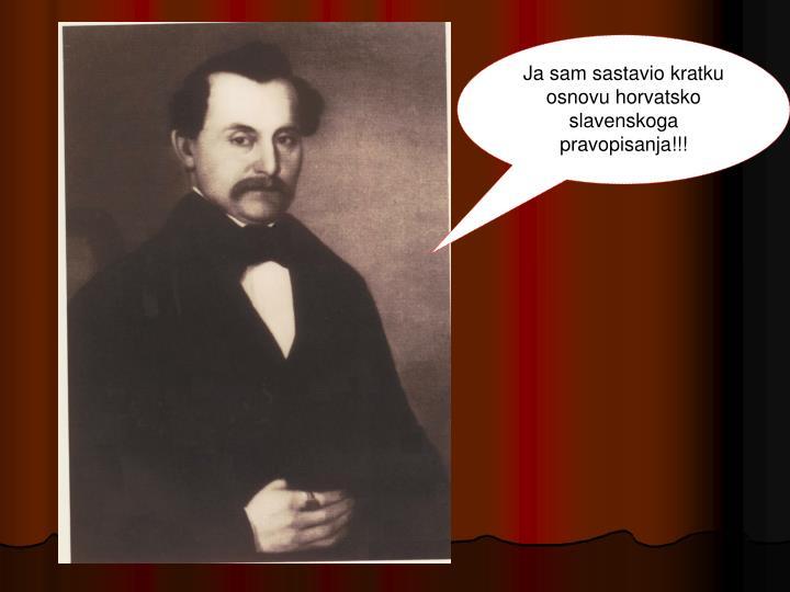 Ja sam sastavio kratku osnovu horvatsko slavenskoga pravopisanja!!!