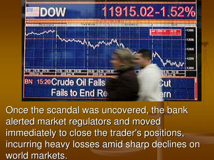 Once the scandal was uncovered, the bank alerted market regulators and moved immediately to close the trader's positions, incurring heavy losses amid sharp declines on world markets.