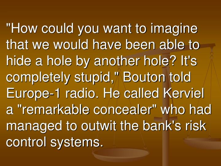 """""""How could you want to imagine that we would have been able to hide a hole by another hole? It's completely stupid,"""""""