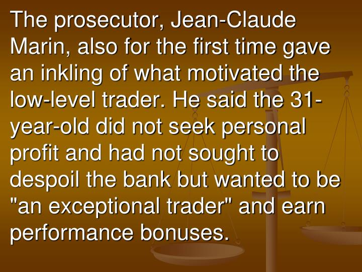 """The prosecutor, Jean-Claude Marin, also for the first time gave an inkling of what motivated the low-level trader. He said the 31-year-old did not seek personal profit and had not sought to despoil the bank but wanted to be """"an exceptional trader"""" and earn performance bonuses."""