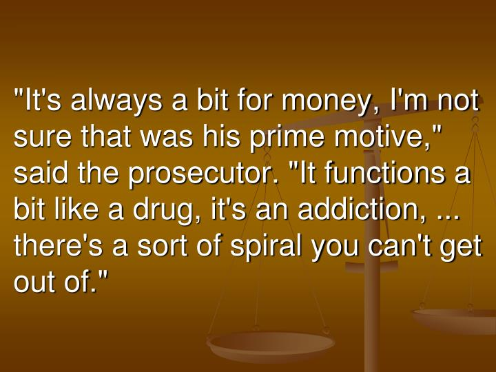 """""""It's always a bit for money, I'm not sure that was his prime motive,"""" said the prosecutor. """"It functions a bit like a drug, it's an addiction, ... there's a sort of spiral you can't get out of."""""""