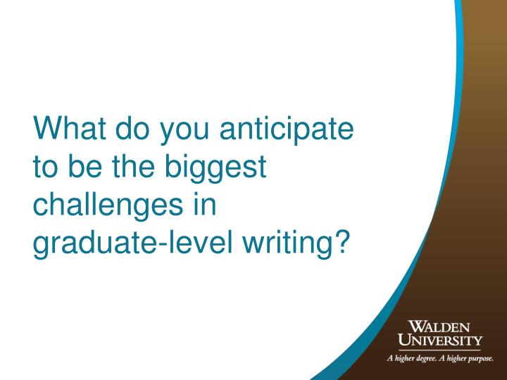 What do you anticipate to be the biggest challenges in graduate-level writing?