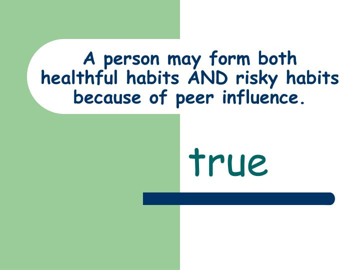 A person may form both healthful habits AND risky habits because of peer influence.