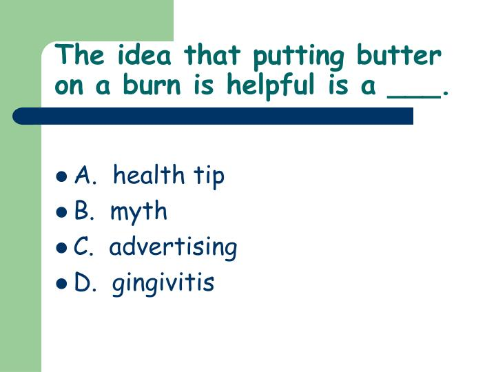 The idea that putting butter on a burn is helpful is a ___.