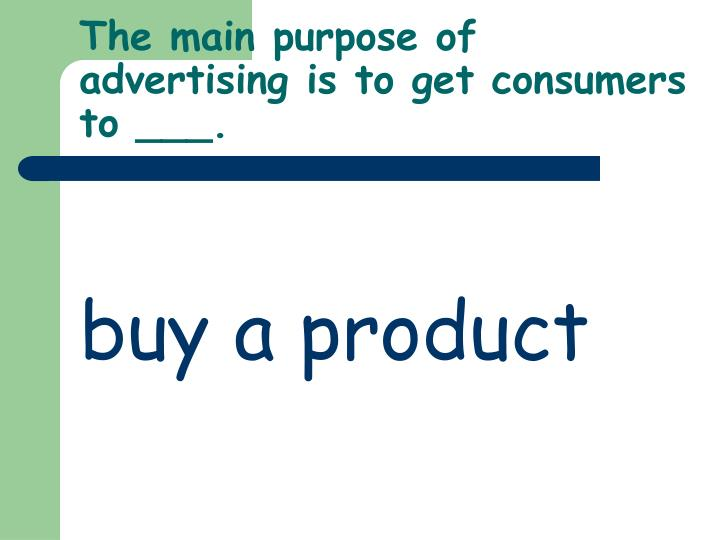 The main purpose of advertising is to get consumers to ___.