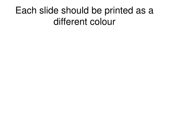 Each slide should be printed as a different colour
