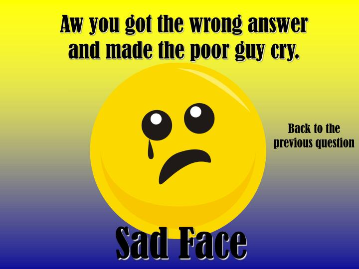 Aw you got the wrong answer and made the poor guy cry.