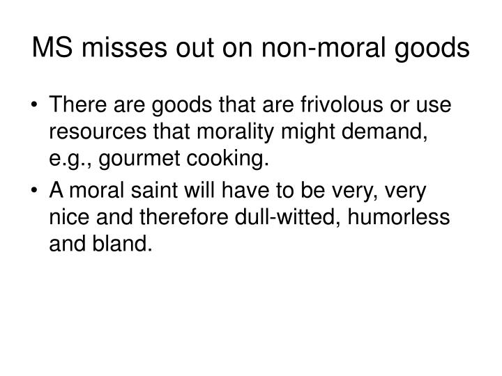 MS misses out on non-moral goods