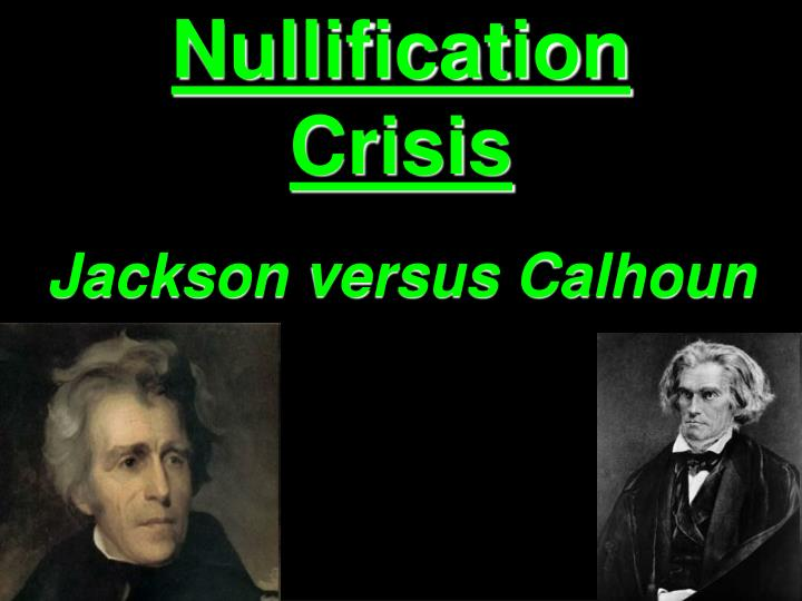 jackson vs calhoun and the nullification crisis The ordinance of nullification issued by south carolina in 1832 foreshadowed the state's announcement of secession nearly 30 years later calhoun had supported the tariff of 1816, but he realized that if he were to have a political future in south carolina, he would need to rethink his position.