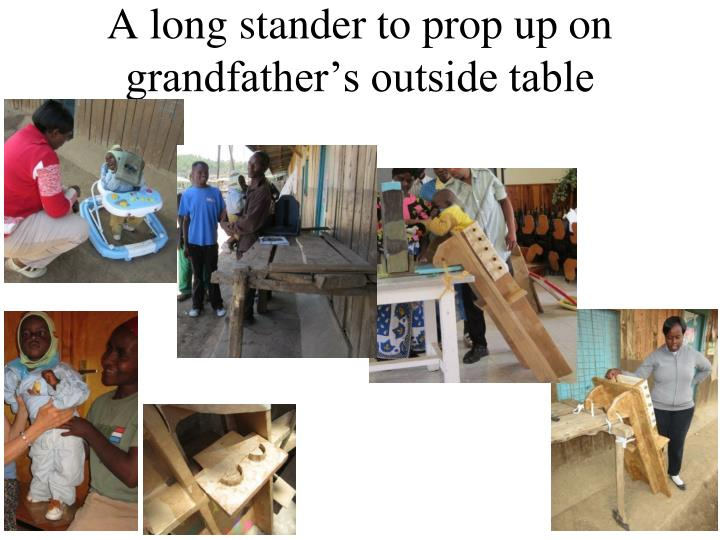 A long stander to prop up on grandfather's outside table