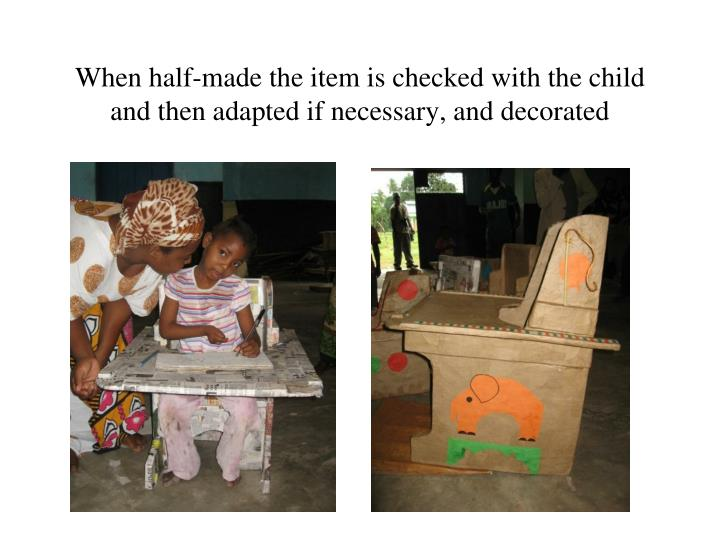 When half-made the item is checked with the child and then adapted if necessary, and decorated