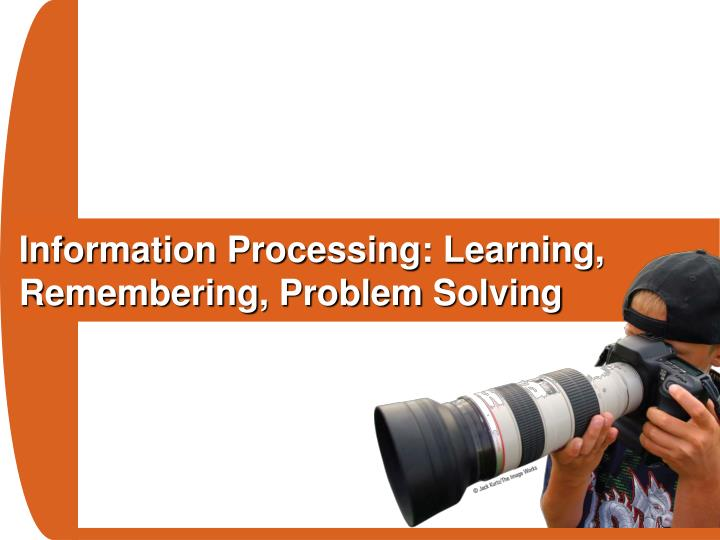 Information Processing: Learning, Remembering, Problem Solving