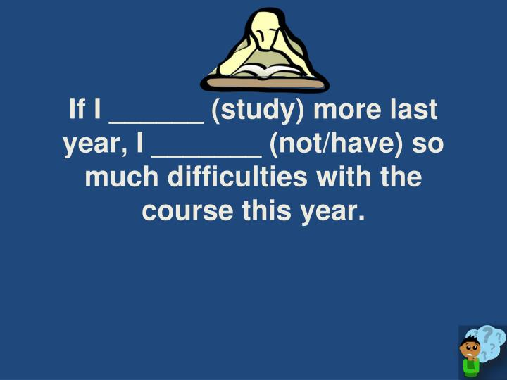 If I ______ (study) more last year, I _______ (not/have) so much difficulties with the course this year.