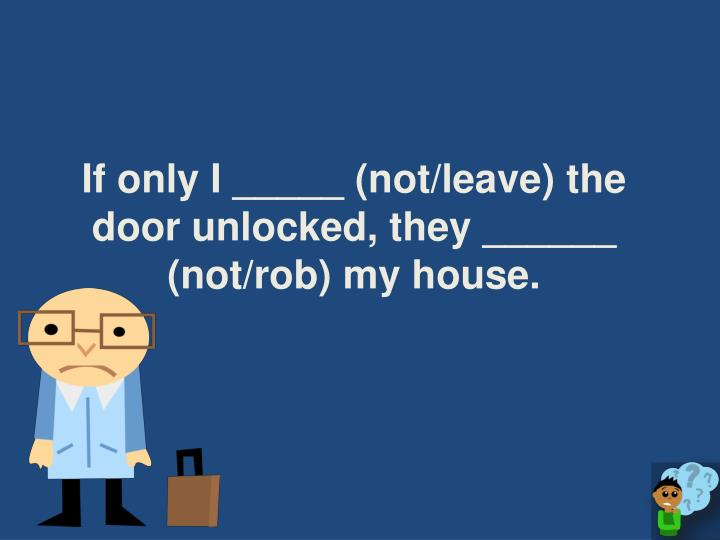 If only I _____ (not/leave) the door unlocked, they ______ (not/rob) my house.